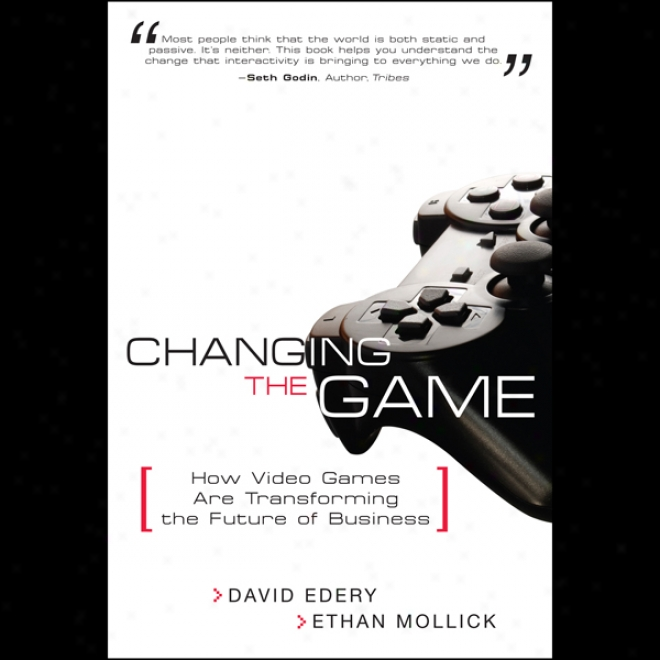 Changing The Game: How Video Games Are Transforming The Future Of Business (unabridged)