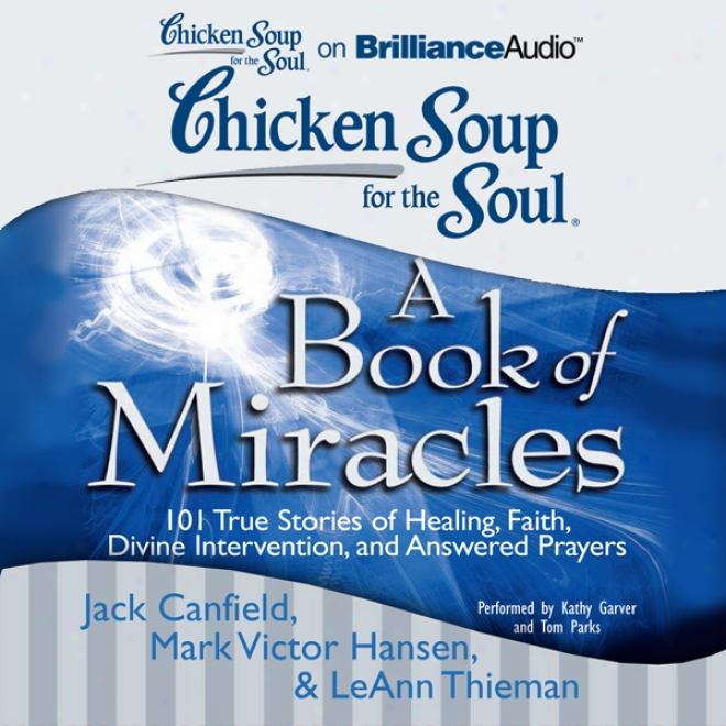 Chicken Soup For The Soul: A Book Of Miracles - 101 True Stories Of Healing, Verily, Divine Intervention, And Answered Prayers (unabridged)