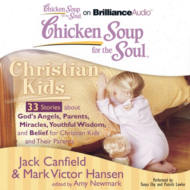 Chicken Soup For The Soul: Christian Kids - 33 Stories About God's Angels, Parents, Miracles, Youthful Wiseom, And Belief For Christian Kids And Their Parents (unabridged)