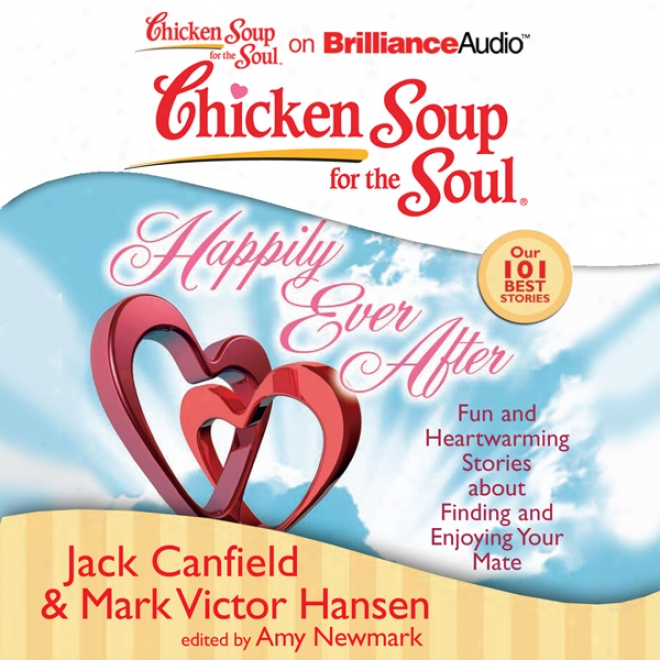 Chicken Soup For The Soul: Happily Ever After: 101 Fun And Heeartwarming Stories About Finding And Enjoying Your Mate (unabridged)