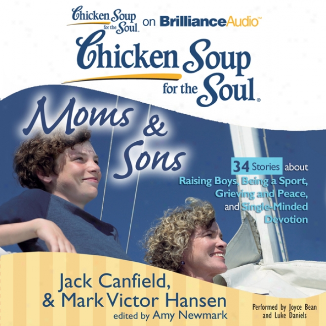 Chicken Soup For The Slul: Moms And Sons - 34 Stories About Raising Boys, Being A Sport, Grieving And Peace, And Single-minded Devotion (unabridged)