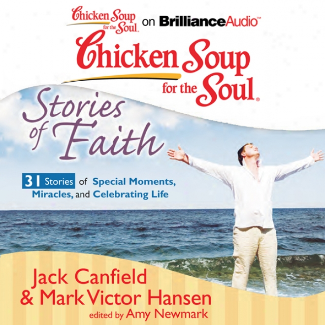 Chicken Spup For The Soul: Sfories Of Faitn: 31 Stories Of Special Moments, Miracles, And Celebrating Life (unabridged)