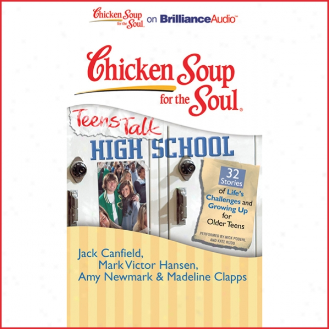 Chicken Soup For The Soul: Teens Talk High School - 32 Stories Of Life's Challenges And Growing Up For Older Teens (unabridged)