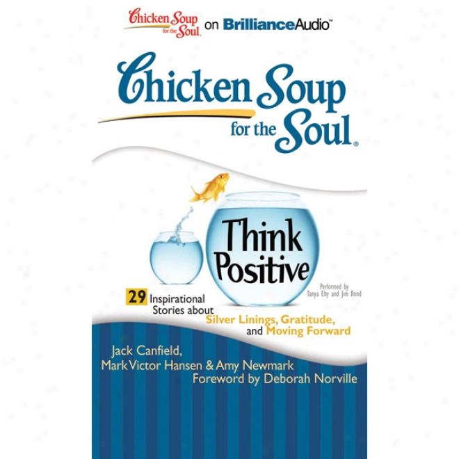 Chicken Soup For The Soul: Think Positive - 29 Inspirational Storries About Silver Linings, Gratitdue And Moving Forward (unabridged)