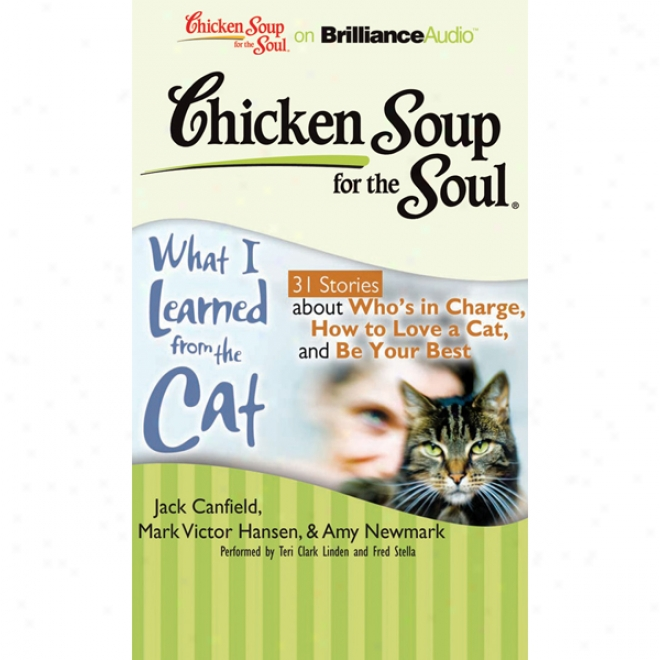 Chicken Soup For The Soul: What I Learned From The Cat - 31 Stories About Who's In Charge, How To Love A Cat, And Be Your Best (unabridged)