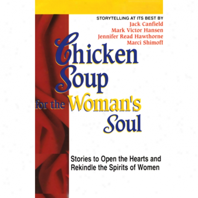 Chicken Soup For The Woman's Soul: Stories To Open The Heart And Rekindle The Spirits Of Womem