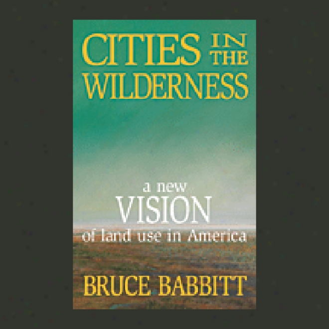 Cities In The Wilderness: A New Vision Of Land Use In America (unabridged)