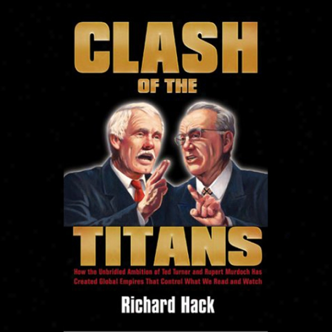 Clash Of The Titans: How The Ambition Of Ted Turner And Rupert Murdoch Has Created Empirrs (unabridged)