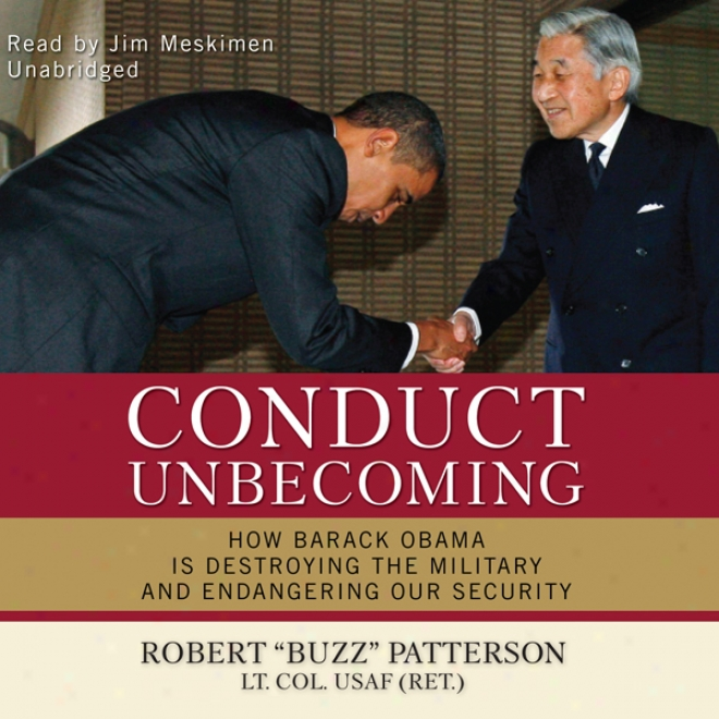 Conduct Unbecoming: In what manner Barack Obama Is Destroying The Military And Endangering Our Security (unabridged)