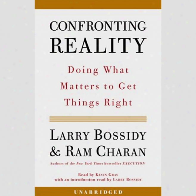 Confronting Reality: Doing What Matters To Get Things Right (unabridged)