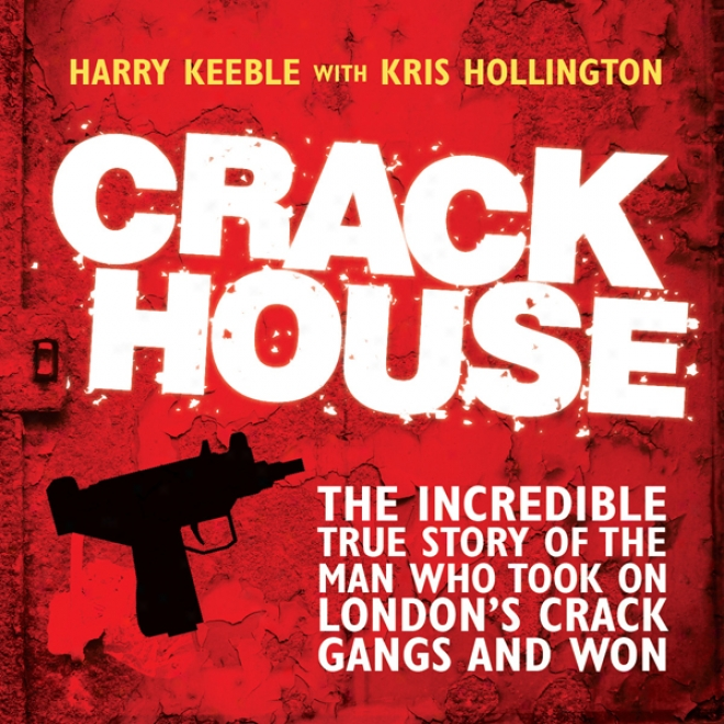 Crack House: The Incredible Faithful Narration Of The Man Who Took On London's Crack Gangs And Won (unabridged)