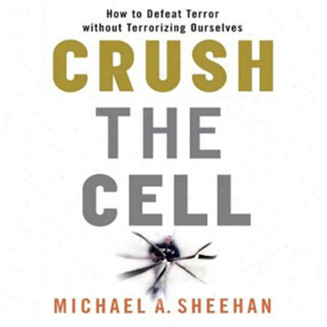 Crush The Cell: How To Defeat Terrorism Without Terrorizing Ourselves (unabridged)