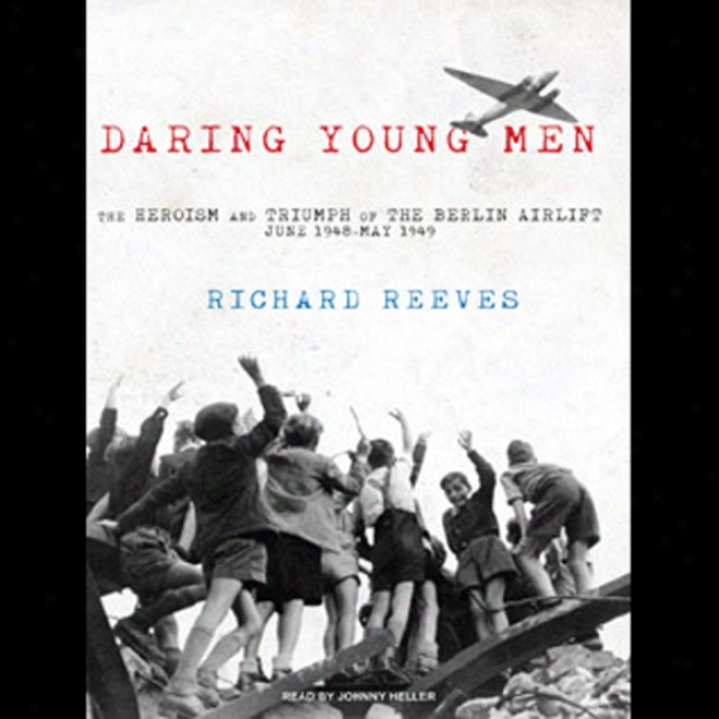 Daring Youthful Men: The Heroism And Triumph Of The Berlin Airlift - June 1948-may 1949 (unabridged)