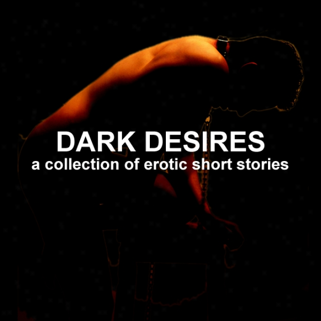 Dark Desires: A Collection Of Erotic Short Stories (jnabridged Selections) (unabridged)