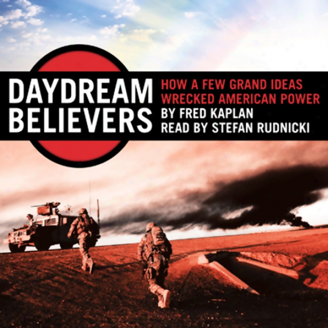 Daydream Believers: Hpw A Few Grand Ideas Wrecked American Power (unabridged)