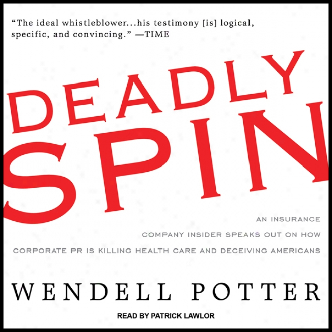 Deadly Spin: An Insurance Company Insider Speaks Out On How Corporate Pr Is Killing Health Care And Deceiving Americans (unabridged)