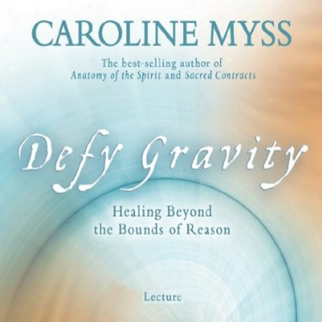 Defy Gravity: Healing Beyond The Bounds Of Reason (unabridged)