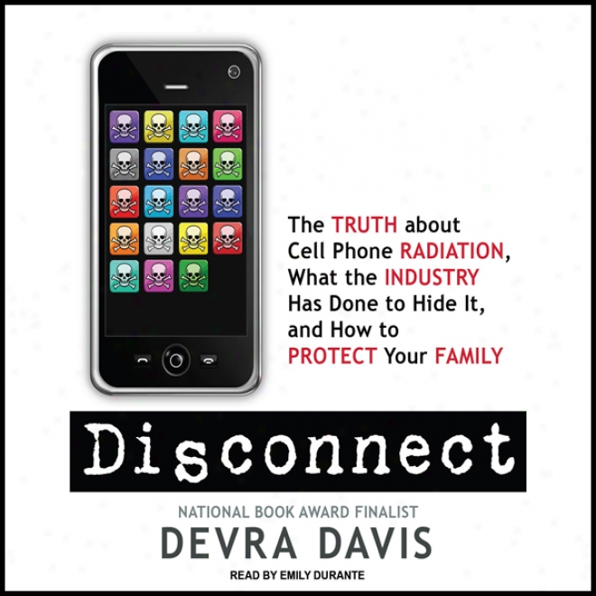 Disconnect: The Truth About Cell Phone Radiation, What The Industry Has Done To Hide It, Annd How To Protect Your Family (unabridged)