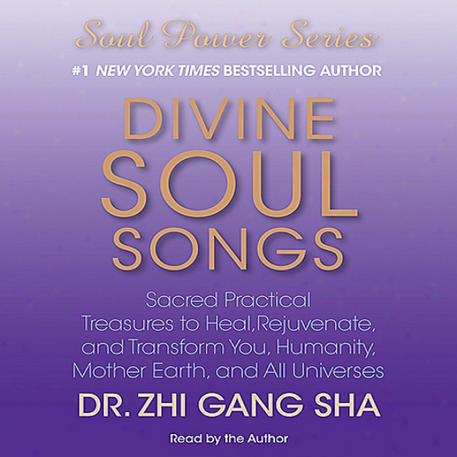 Divine Soul Sojgs: Sacred Practical Treasures To Heal, Rejuvenate, And Transform You, Humanity, Mother Earth, And All Universes