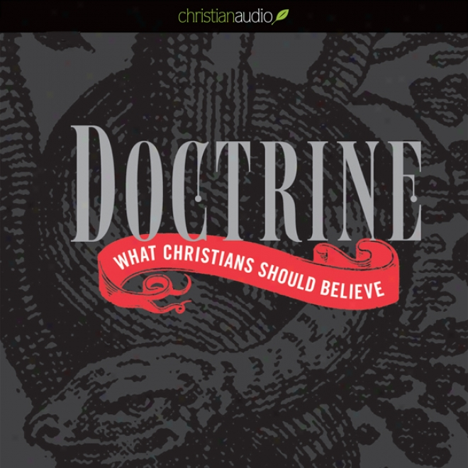 Doctrnie: What Christians Should Believe (unabridged)