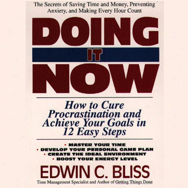 Doing It Now: How To Remedy Procrastination And Achieve Your Goals In Twelve Easy Steps
