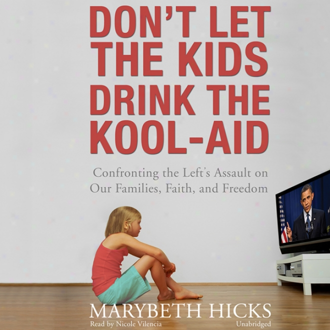 Don't Let The Kids Drink The Kool-aid: Confronting The Left's Assault On Our Faimlies, Faith, And Freedom (unabridgrd)