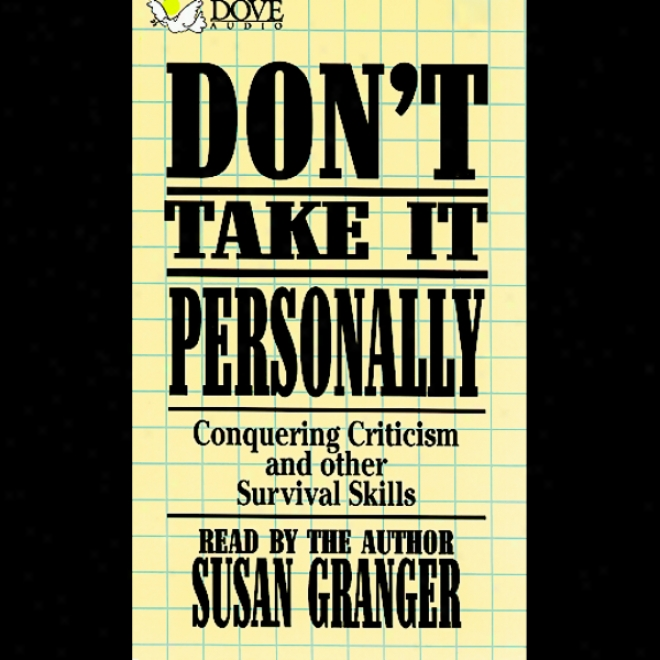 Don't Take It Personally: Conquering Criticism And Other Survlval Skills