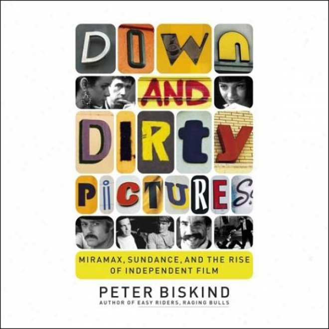 Down And Dirty Pictures: Miramax, Sundwnce And The Rise Of Independent Film (unabridged)