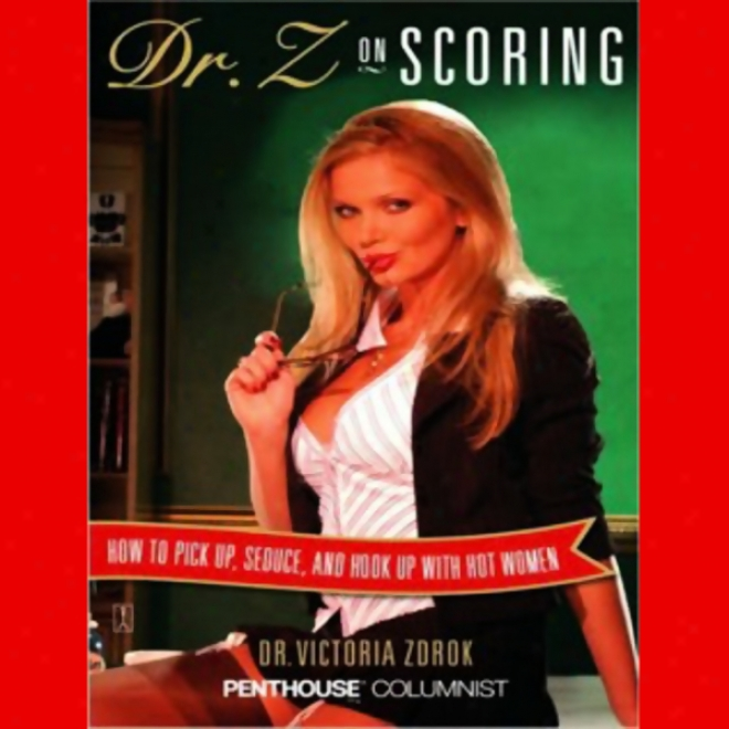 Dr. Z On Scoring: How To Pick Up, Allure, And Hook Up With Irascible Women (unabridged)
