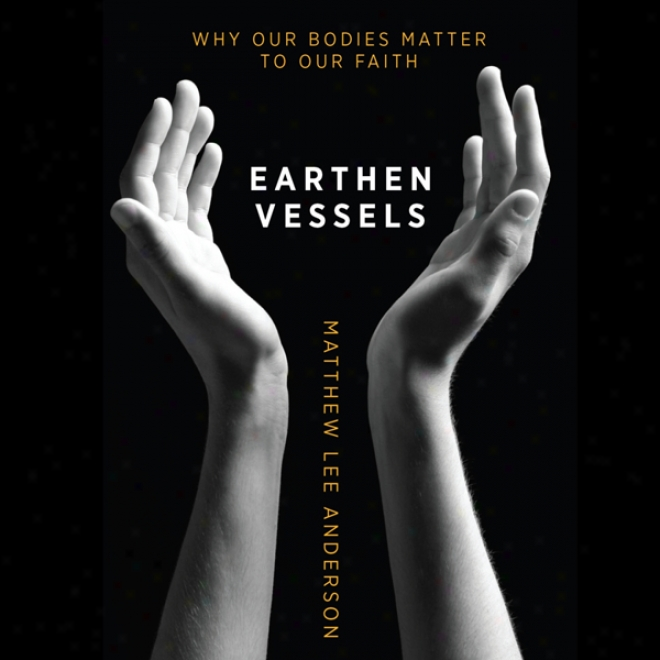 Earthen Vesse1s: Why Our Bodies Matter To Our Faith (unabridgsd)