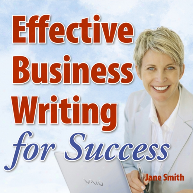 Effective Business Writing For Prosperity: Hw To Convey Written Messages Clearly And Make A Positive Impact On Your Readers