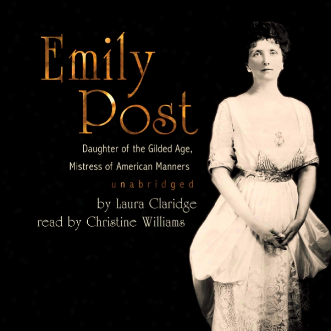Emily Post: Dajghter Of The Gilded Age, Mistress Of American Manners (unabridged)