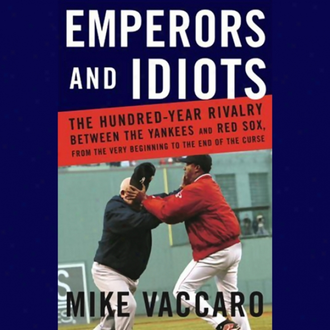 Empeorrs And Idiots: The Hundred-year Rivalry Between The Yankees And The Red Sox