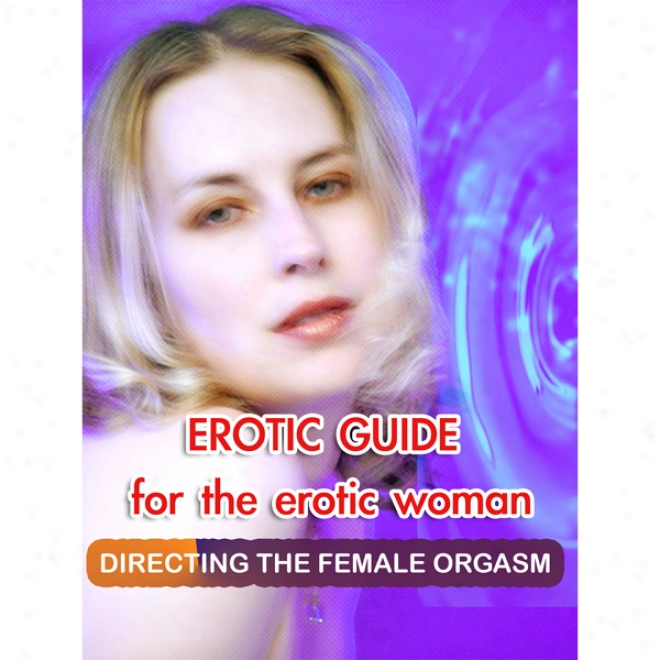 Erotic Guide For The Erotic Woman :Directing The Female Orgasm