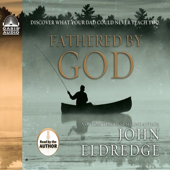 Fathered By God: Discover What Your Dad Could Never Teach You (unabridged)