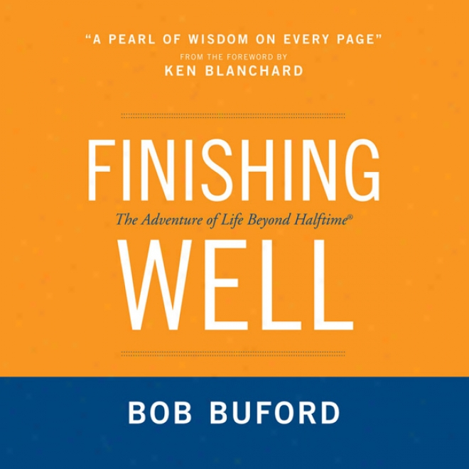 Finishing Well: The Adventure Of Life Beyond Halftime (unabridged)