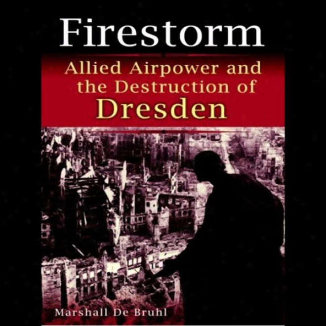 Firestorm: Allied Airpower And The Destruction Of Dresden (unabridged)