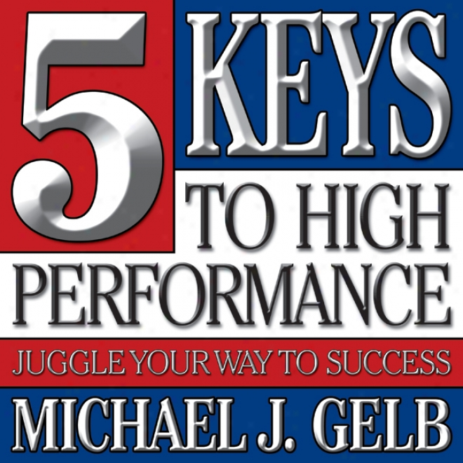 Five Keys To High Performance:: Juggle Your Way To Success (unabridged)
