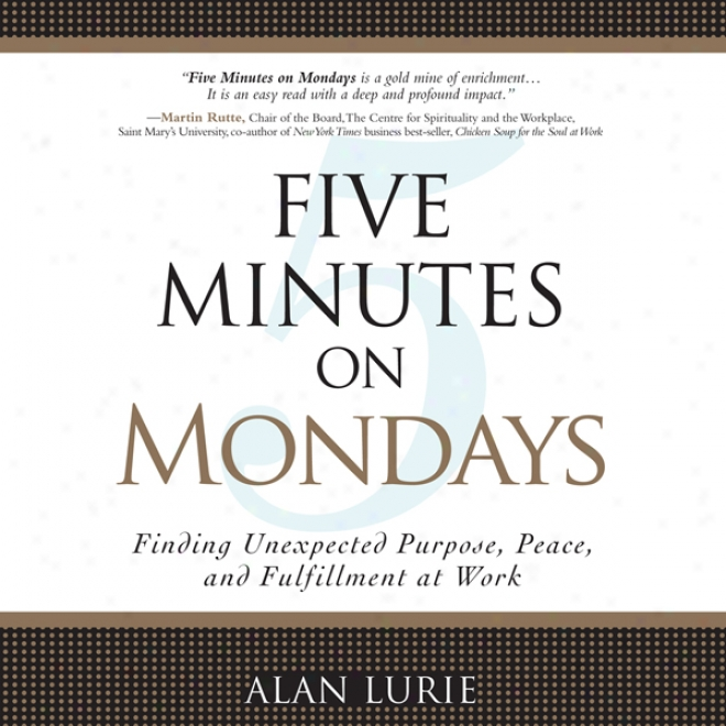Five Minutes On Mondays: Finding Unexpected Purpose, Peace, And Fulfjllment At Work (unabridged)
