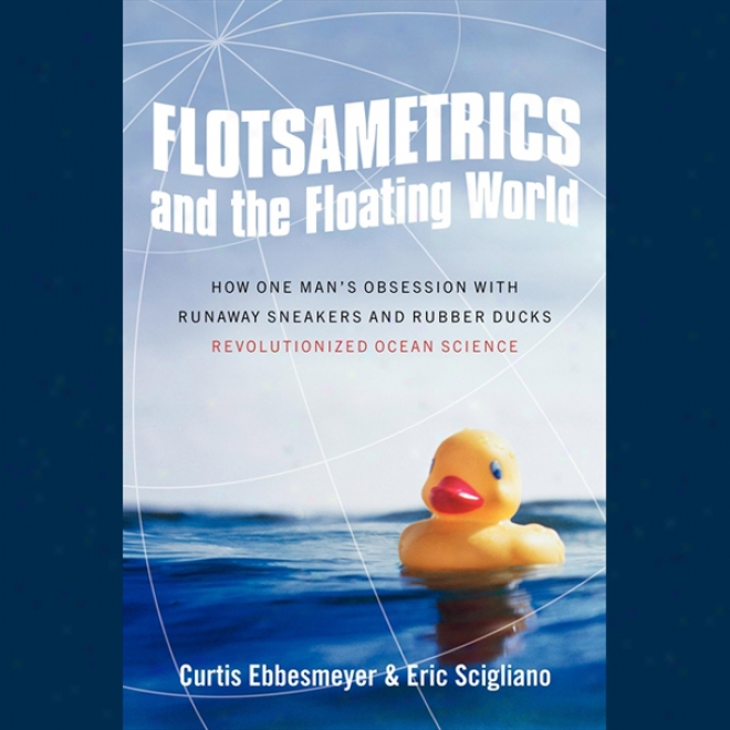 Flotsametrics And Thd Floating World: How One Man's Obsession Revolutionized Ocean Sciwnce (unabridged)