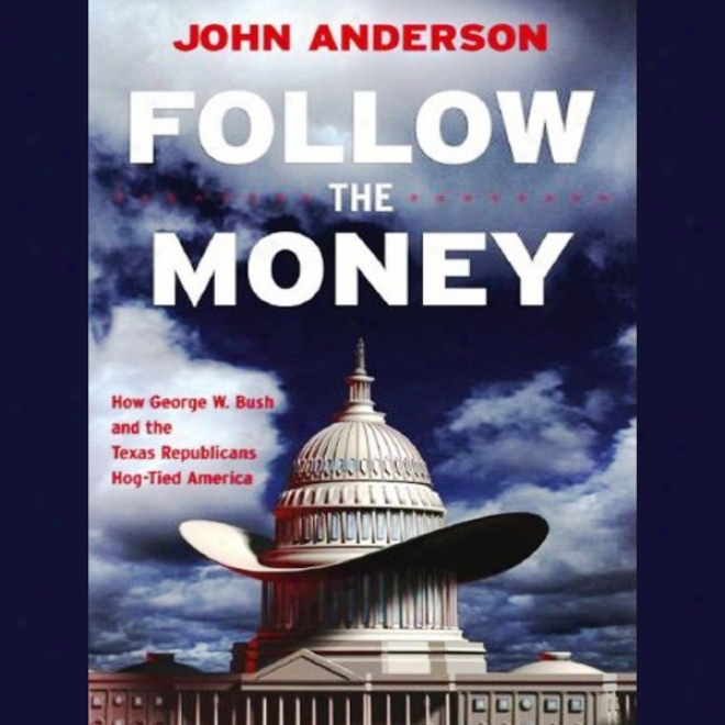 Follow The Money: How George W. Bush And The Texas Republicans Hog-tied America (unabridged)