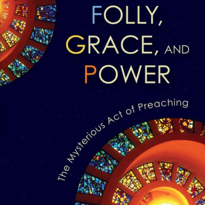 Folly, Grace, And Power: The Mysterious Act Of Preaching (unabridged)