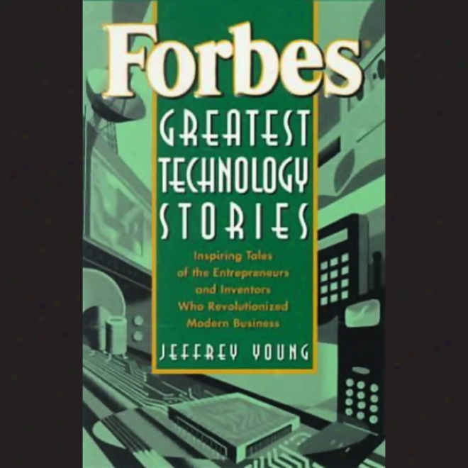 Forbes Greatest Technology Stories: Inspiring Tales Of Entrepreneurs And Inventors
