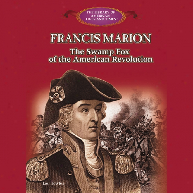Francis Marion: The Swamp Fox Of The American Revolution (unabridged)
