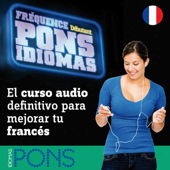 Frequence Pons Idiomas. Debutant: El Curso Audio Definitivo Para Mejorar Tu Frances