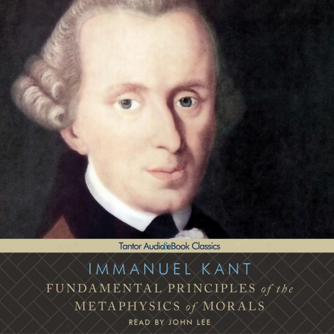 Fundamental Principles O f The Metaphysics Of Morals (unabridged)