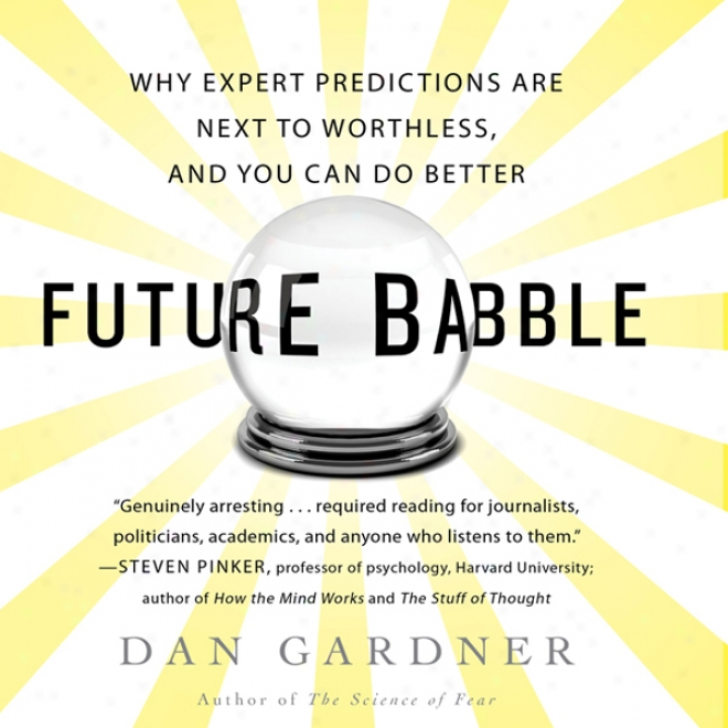 Future Babble: Why Expert Predictions Fail - And Why We Believe Them Anyway (unabridged)