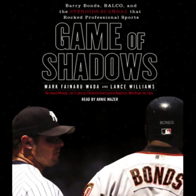 Game Of Shadows: Barry Bonds, Balco, And The Steroids Scandal That Rocked Pr0fessional Sports