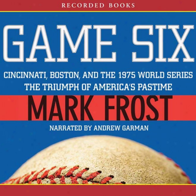 Game Six: Cincinnati, Boston, And The 197 World Series: The Triumph Of America's Pastime (unabridged)