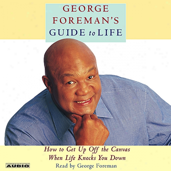 George Foreman's Guide To Life: How To Get Up From The Canvas When Life Knocks You Down